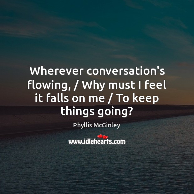 Wherever conversation's flowing, / Why must I feel it falls on me / To keep things going? Phyllis McGinley Picture Quote