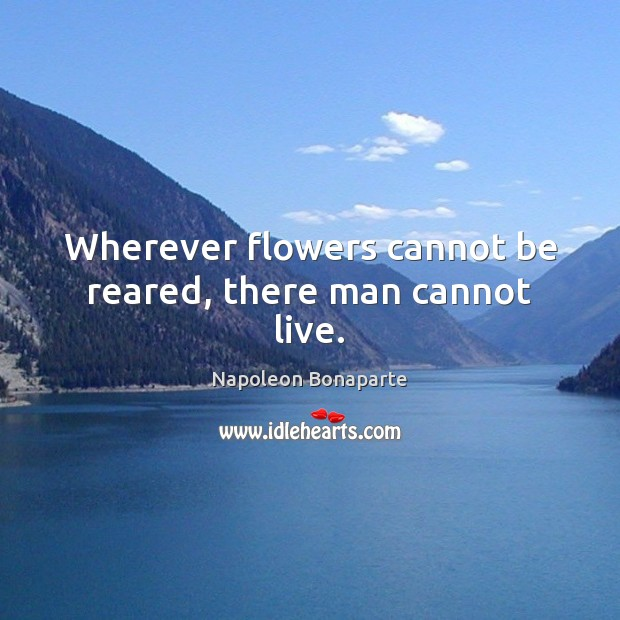 Wherever flowers cannot be reared, there man cannot live. Napoleon Bonaparte Picture Quote