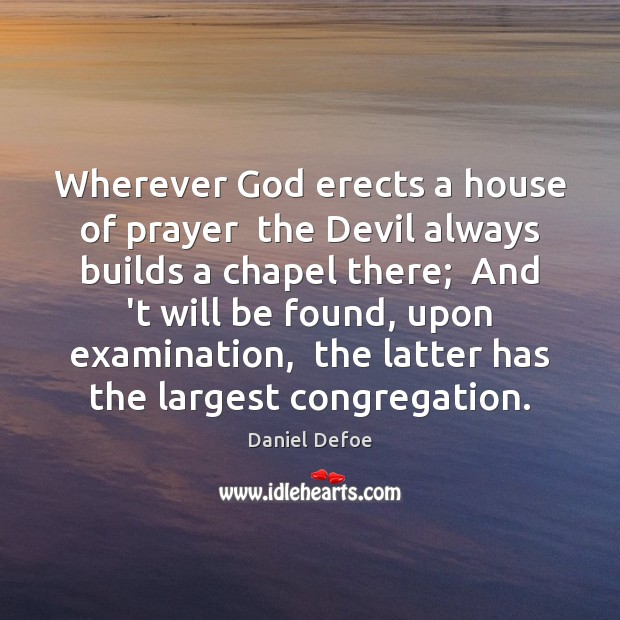 Wherever God erects a house of prayer  the Devil always builds a Image