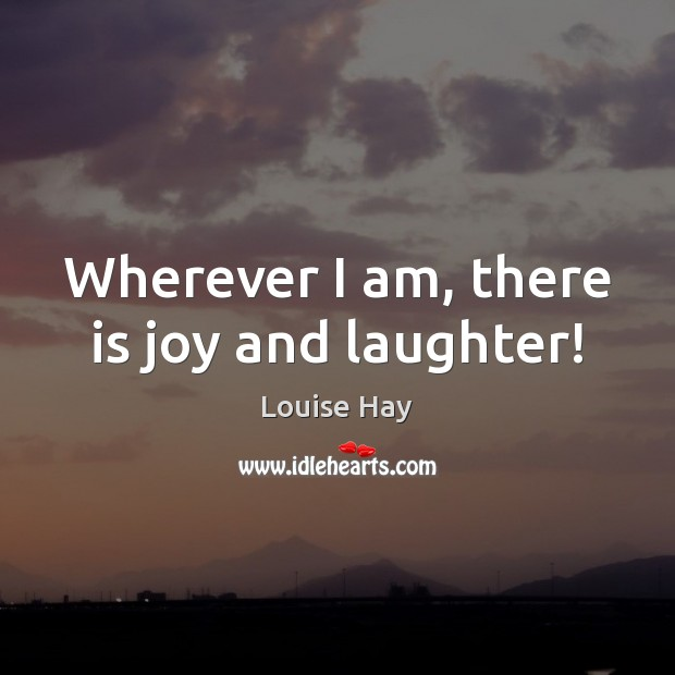 Wherever I am, there is joy and laughter! Louise Hay Picture Quote