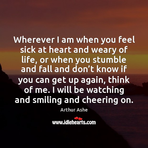 Wherever I am when you feel sick at heart and weary of Arthur Ashe Picture Quote