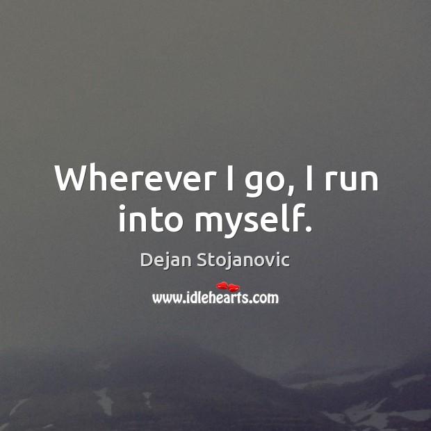 Wherever I go, I run into myself. Dejan Stojanovic Picture Quote