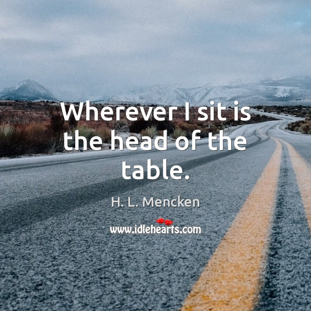 Wherever I sit is the head of the table. H. L. Mencken Picture Quote