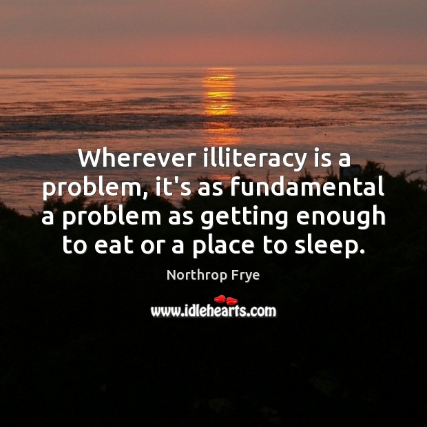 Wherever illiteracy is a problem, it's as fundamental a problem as getting Northrop Frye Picture Quote