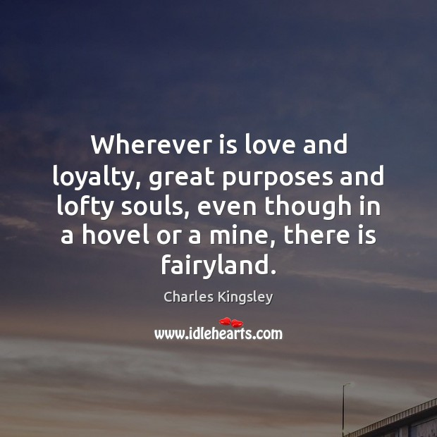 Wherever is love and loyalty, great purposes and lofty souls, even though Charles Kingsley Picture Quote