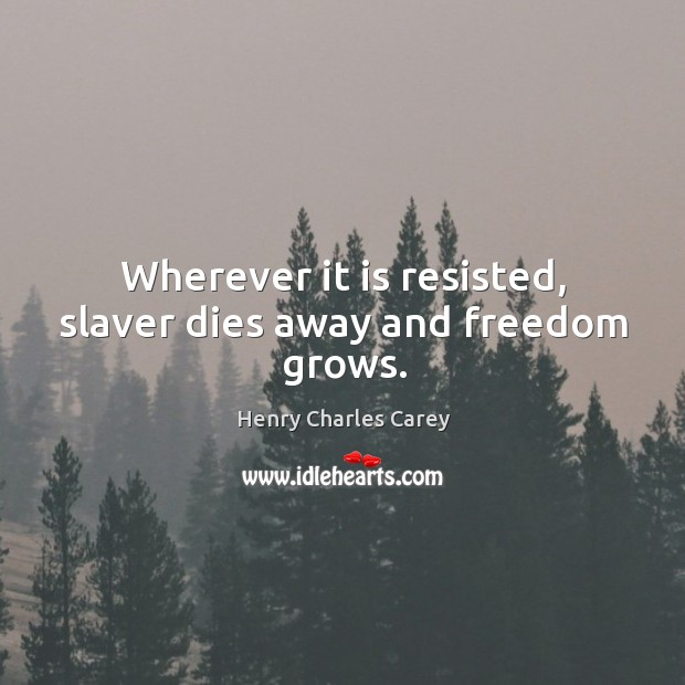 Wherever it is resisted, slaver dies away and freedom grows. Henry Charles Carey Picture Quote