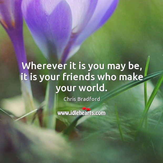 Wherever it is you may be, it is your friends who make your world. Chris Bradford Picture Quote