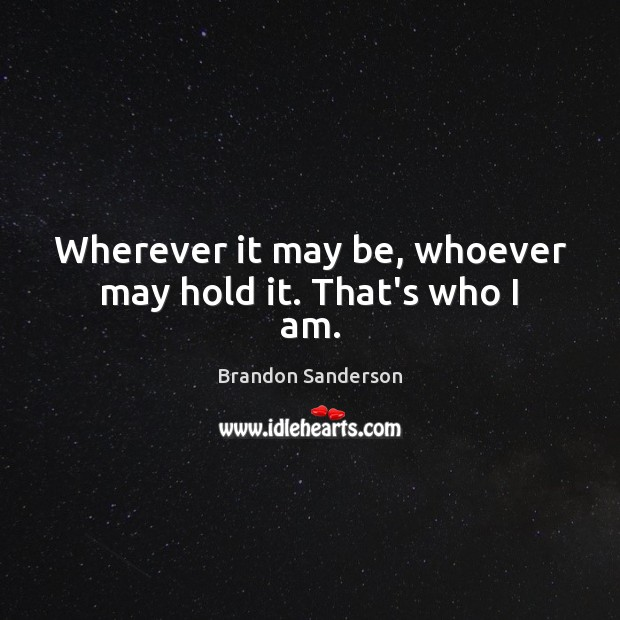 Wherever it may be, whoever may hold it. That's who I am. Brandon Sanderson Picture Quote