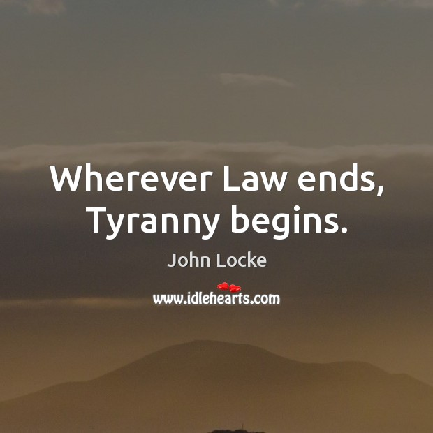 Wherever Law ends, Tyranny begins. John Locke Picture Quote