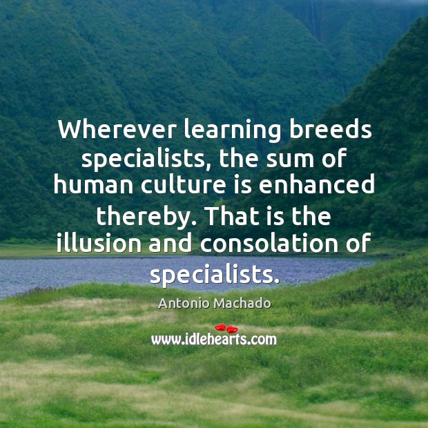 Wherever learning breeds specialists, the sum of human culture is enhanced thereby. Image