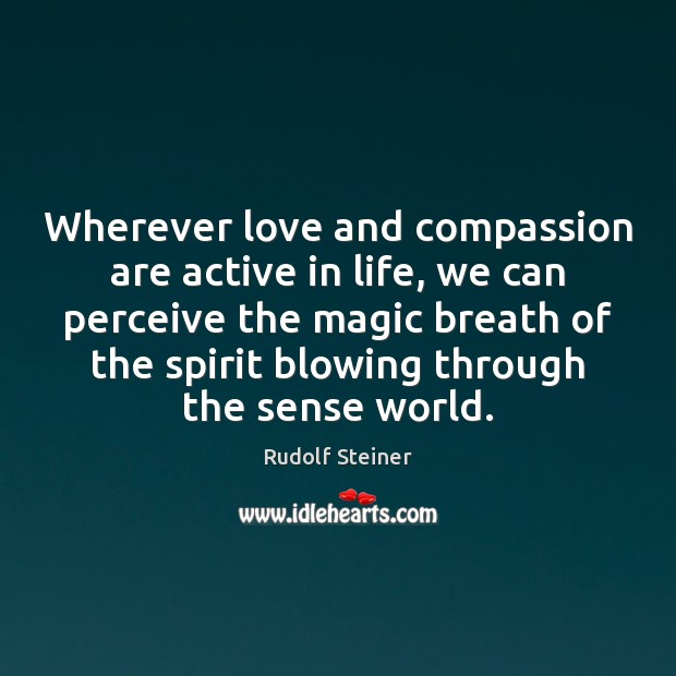 Wherever love and compassion are active in life, we can perceive the Rudolf Steiner Picture Quote