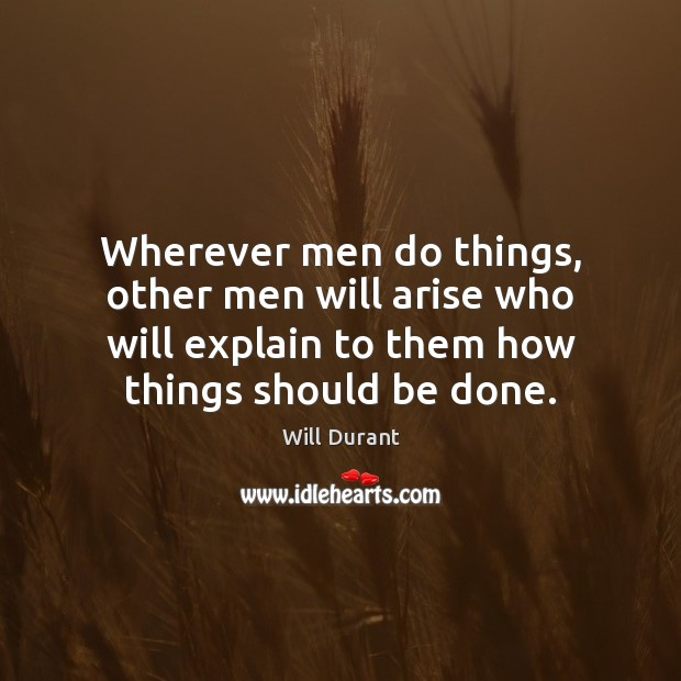 Wherever men do things, other men will arise who will explain to Will Durant Picture Quote