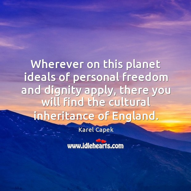 Wherever on this planet ideals of personal freedom and dignity apply Karel Capek Picture Quote