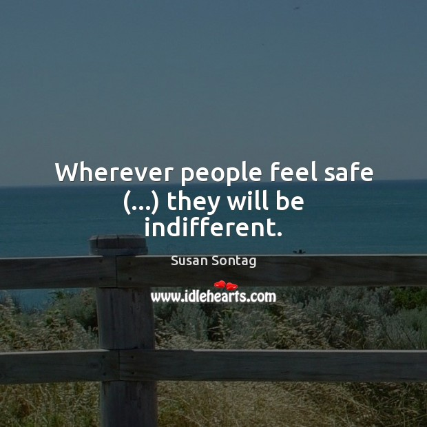 Wherever people feel safe (…) they will be indifferent. Susan Sontag Picture Quote