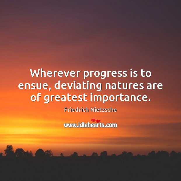Wherever progress is to ensue, deviating natures are of greatest importance. Image