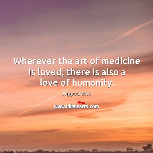 Image, Wherever the art of medicine is loved, there is also a love of humanity.