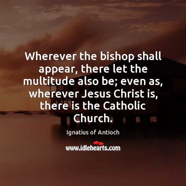 Image, Wherever the bishop shall appear, there let the multitude also be; even