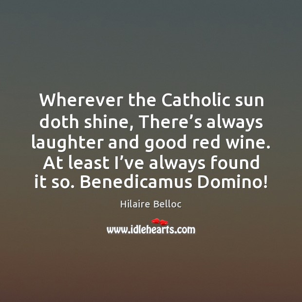 Wherever the Catholic sun doth shine, There's always laughter and good Hilaire Belloc Picture Quote