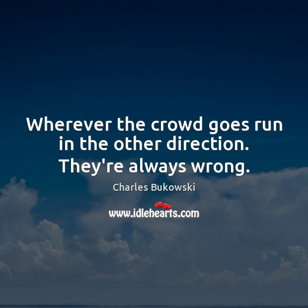 Image, Wherever the crowd goes run in the other direction. They're always wrong.