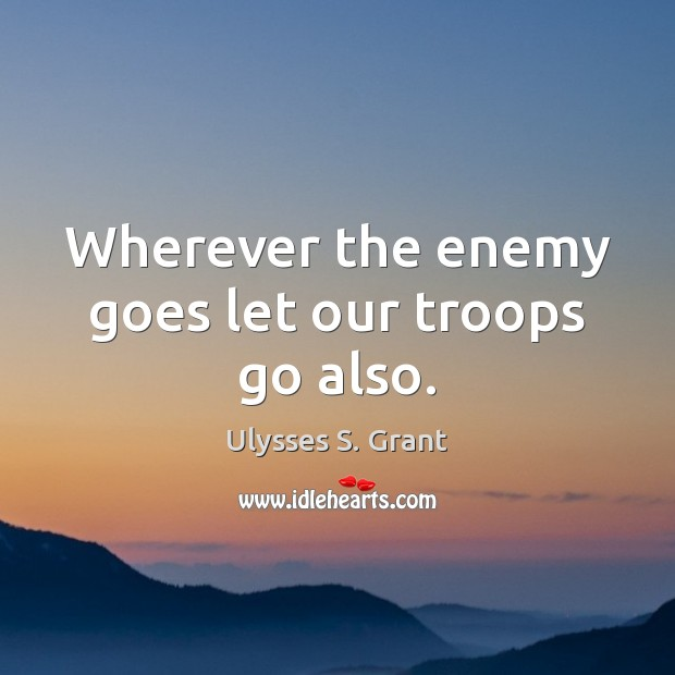 Wherever the enemy goes let our troops go also. Ulysses S. Grant Picture Quote