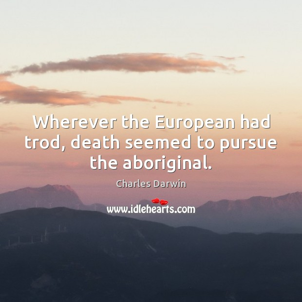 Wherever the European had trod, death seemed to pursue the aboriginal. Charles Darwin Picture Quote