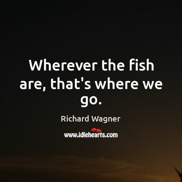 Wherever the fish are, that's where we go. Richard Wagner Picture Quote