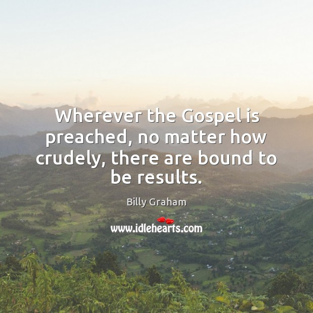 Wherever the Gospel is preached, no matter how crudely, there are bound to be results. Billy Graham Picture Quote