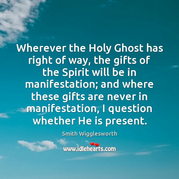 Wherever the Holy Ghost has right of way, the gifts of the Smith Wigglesworth Picture Quote