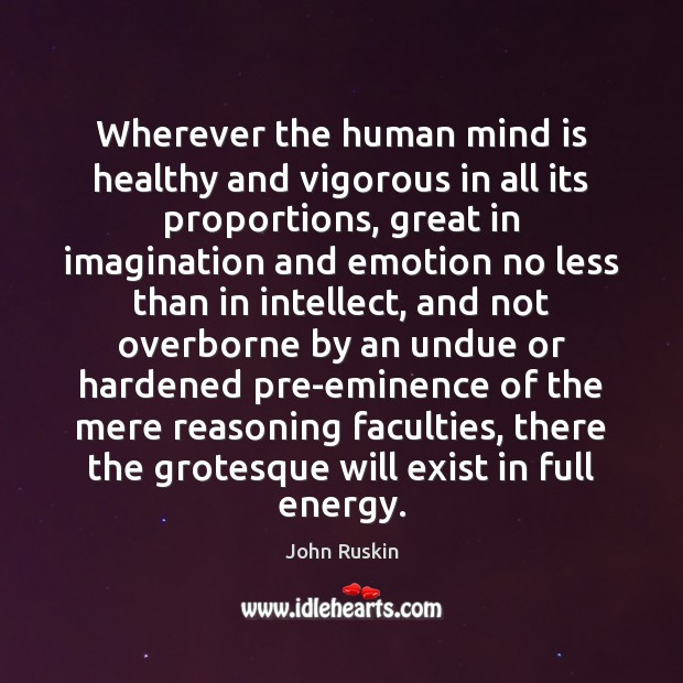 Image, Eminence, Emotion, Energy, Exist, Faculties, Faculty, Full, Great, Grotesque, Hardened, Healthy, Human, Human Mind, Humans, Imagination, Intellect, Less, Mere, Mind, Proportion, Proportions, Reasoning, Than, Undue, Vigorous, Wherever, Will