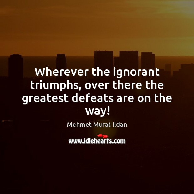 Image, Wherever the ignorant triumphs, over there the greatest defeats are on the way!