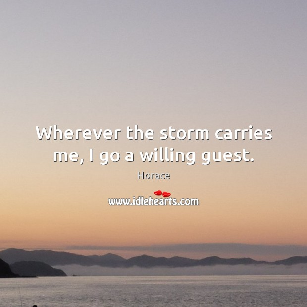 Wherever the storm carries me, I go a willing guest. Image