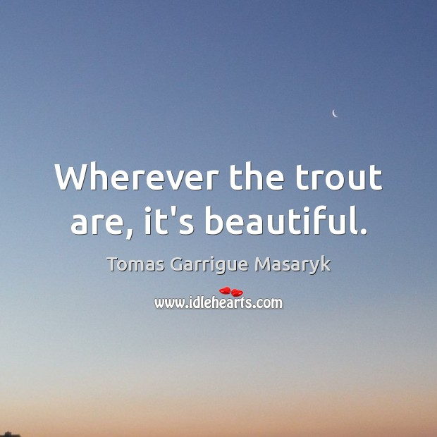Wherever the trout are, it's beautiful. Tomas Garrigue Masaryk Picture Quote