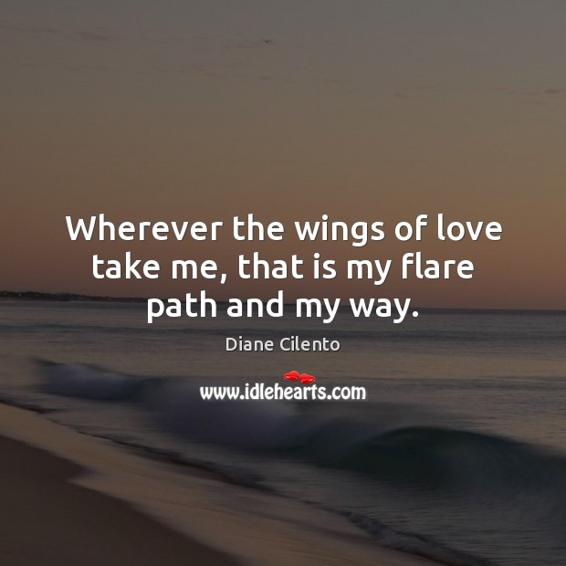 Wherever the wings of love take me, that is my flare path and my way. Image