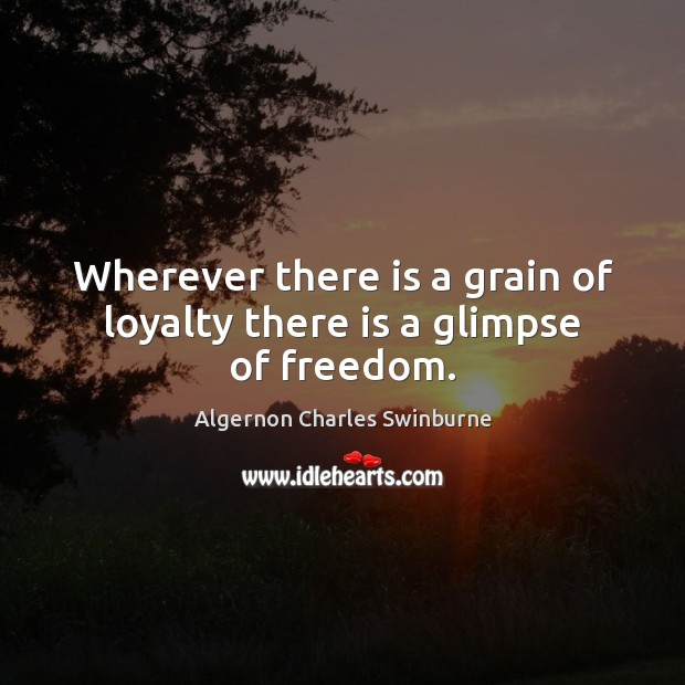 Wherever there is a grain of loyalty there is a glimpse of freedom. Algernon Charles Swinburne Picture Quote