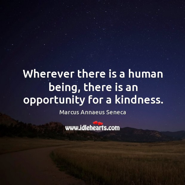 Wherever there is a human being, there is an opportunity for a kindness. Marcus Annaeus Seneca Picture Quote