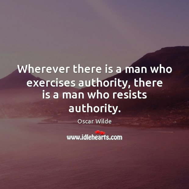 Image, Wherever there is a man who exercises authority, there is a man who resists authority.