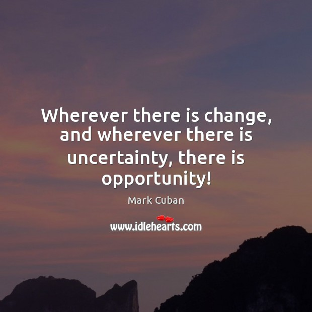 Wherever there is change, and wherever there is uncertainty, there is opportunity! Mark Cuban Picture Quote