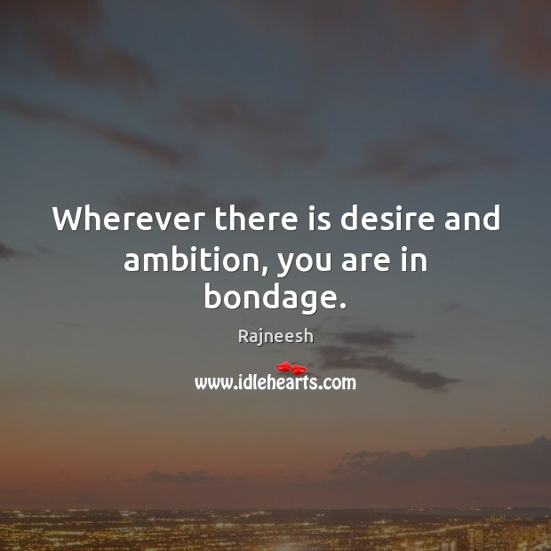 Wherever there is desire and ambition, you are in bondage. Image