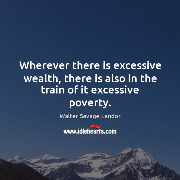 Wherever there is excessive wealth, there is also in the train of it excessive poverty. Walter Savage Landor Picture Quote