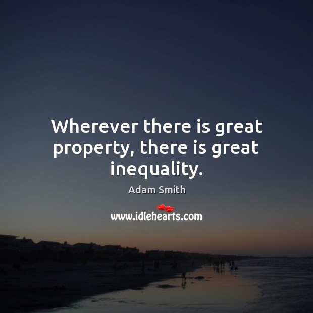Wherever there is great property, there is great inequality. Adam Smith Picture Quote