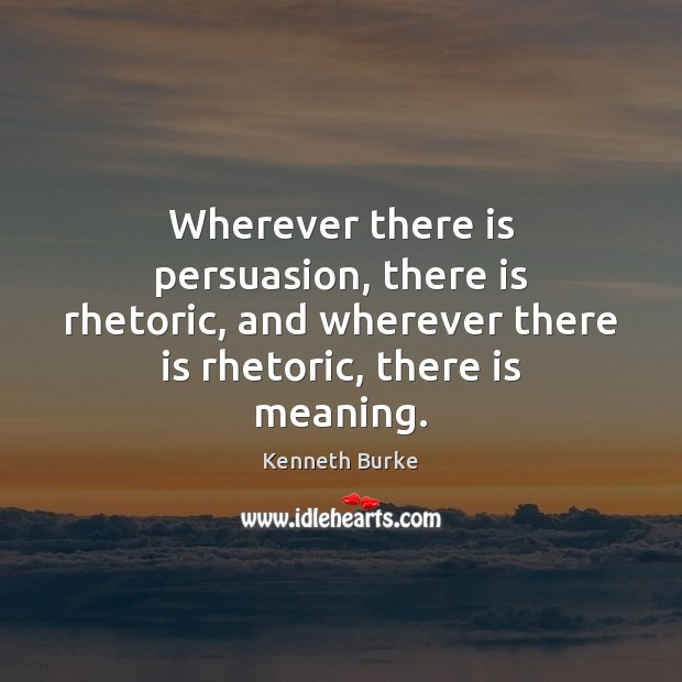 Wherever there is persuasion, there is rhetoric, and wherever there is rhetoric, Kenneth Burke Picture Quote