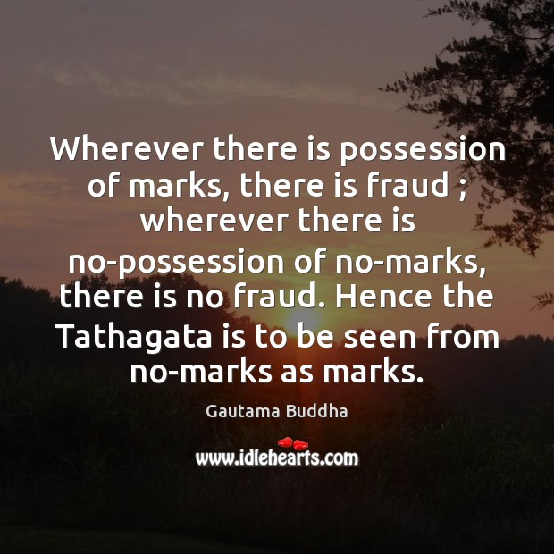 Wherever there is possession of marks, there is fraud ; wherever there is Gautama Buddha Picture Quote