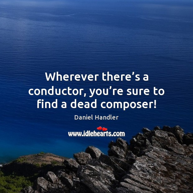 Wherever there's a conductor, you're sure to find a dead composer! Daniel Handler Picture Quote