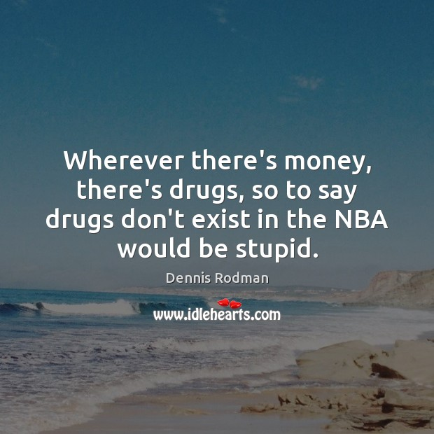 Wherever there's money, there's drugs, so to say drugs don't exist in Dennis Rodman Picture Quote
