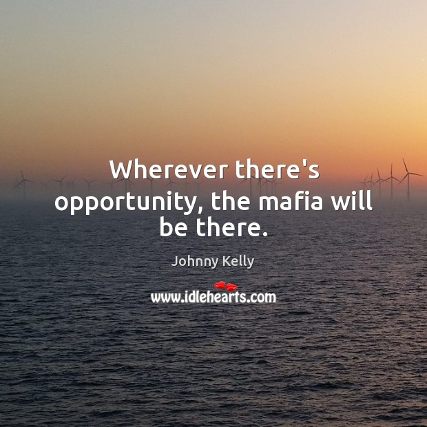 Wherever there's opportunity, the mafia will be there. Johnny Kelly Picture Quote