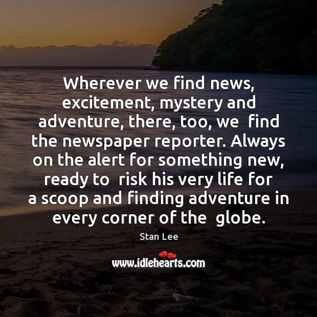 Wherever we find news, excitement, mystery and adventure, there, too, we  find Stan Lee Picture Quote