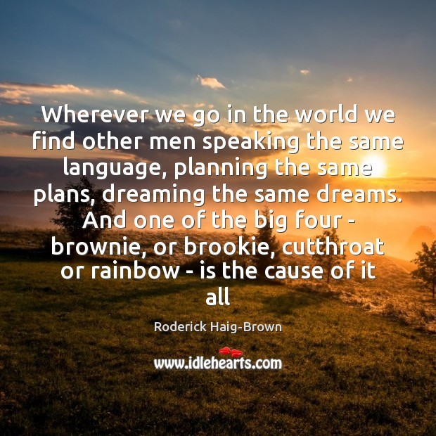 Wherever we go in the world we find other men speaking the Roderick Haig-Brown Picture Quote
