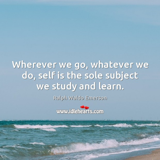 Image, Wherever we go, whatever we do, self is the sole subject we study and learn.