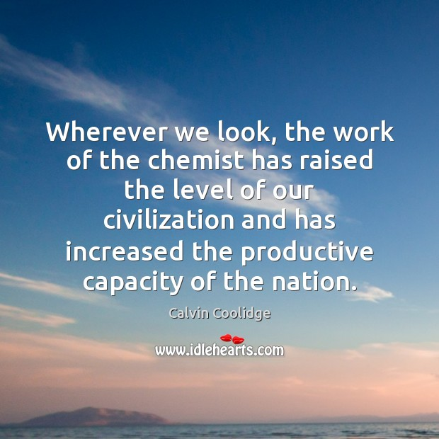 Wherever we look, the work of the chemist has raised the level Calvin Coolidge Picture Quote