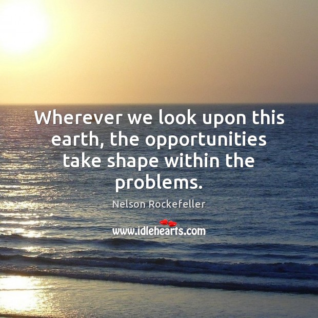 Image, Wherever we look upon this earth, the opportunities take shape within the problems.